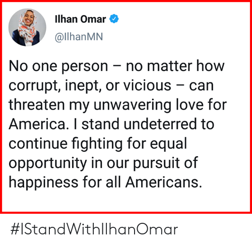 Corrupt: ilhan Omar e  @llhanMN  No one person -no matter how  corrupt, inept, or vicious - can  threaten my unwavering love for  America. I stand undeterred to  continue fighting for equal  opportunity in our pursuit of  happiness for all Americans. #IStandWithIlhanOmar