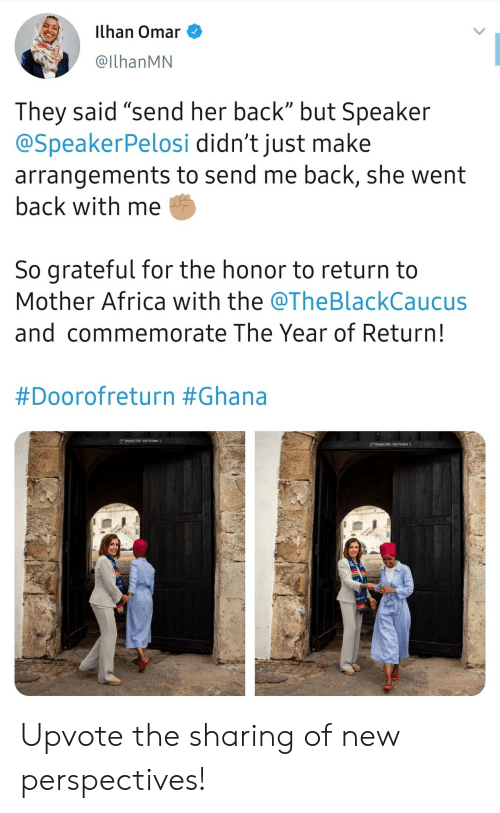 "speaker: ilhan Omar  @IlhanMN  They said ""send her back"" but Speaker  @SpeakerPelosi didn't just make  arrangements to send me back, she went  back with me  So grateful for the honor to return to  Mother Africa with the @TheBlackCaucus  and commemorate The Year of Return!  #Doorofreturn #Ghana  DOOR oF RETVRN  Doon oP RETURN Upvote the sharing of new perspectives!"