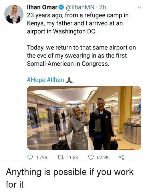 Work, American, and Today: Ilhan Omar& @llhanMN 2h  23 years ago, from a refugee camp in  Kenya, my father and I arrived at an  airport in Washington DC  Today, we return to that same airport on  the eve of my swearing in as the first  Somali-American in Congress  #Hope #ilhan A.  1,799 t11.8K  62.9K Anything is possible if you work for it