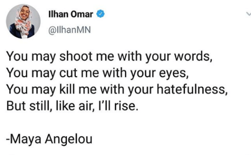 Maya Angelou, Air, and Maya: Ilhan Omar  @llhanMN  You may shoot me with your words,  You may cut me with your eyes,  You may kill me with your hatefulness,  But still, like air, I'll rise.  Maya Angelou