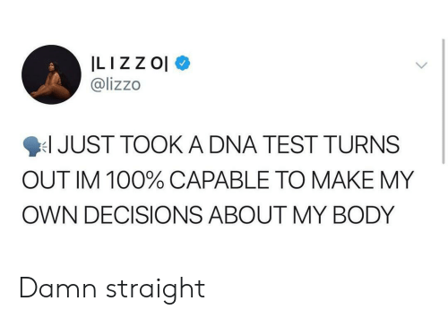 Test, Decisions, and Dna: ILIZZO  @lizzo  JUST TOOK A DNA TEST TURNS  OUT IM 100% CAPABLE TO MAKE MY  OWN DECISIONS ABOUT MY BODY Damn straight