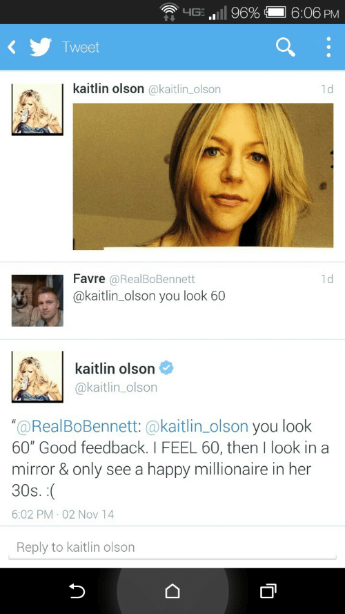 """Olson: .ill 96%  6:06 PM  T weet  kaitlin olson @kaitlin_olson  1d  Favre  @kaitlin_olson you look 60  @RealBoBennett  1d  kaitlin olson  @kaitlin_olson  """"@RealBoBennett: @kaitlin_olson you look  60"""" Good feedback. I FEEL 60, then I look in a  mirror & only see a happy millionaire in her  30s  6:02 PM 02 Nov 14  Reply to kaitlin olson"""