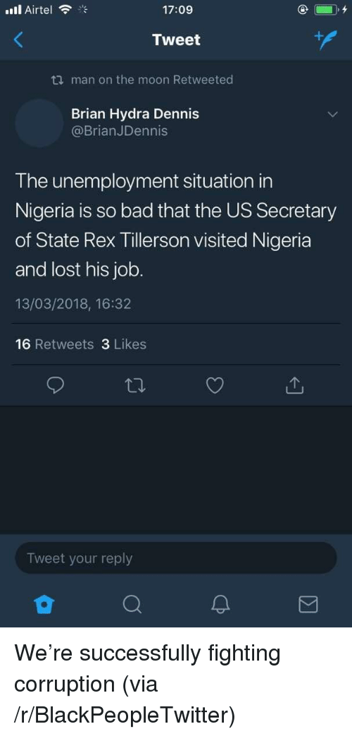 hydra: ill Airtel  17:09  Tweet  ti man on the moon Retweeted  Brian Hydra Dennis  @BrianJDennis  The unemployment situation in  Nigeria is so bad that the US Secretary  of State Rex Tillerson visited Nigeria  and lost his job.  13/03/2018, 16:32  16 Retweets 3 Likes  Tweet your reply  2 <p>We're successfully fighting corruption (via /r/BlackPeopleTwitter)</p>