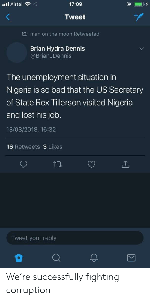 Bad, Lost, and Moon: ill Airtel  17:09  Tweet  ti man on the moon Retweeted  Brian Hydra Dennis  @BrianJDennis  The unemployment situation in  Nigeria is so bad that the US Secretary  of State Rex Tillerson visited Nigeria  and lost his job.  13/03/2018, 16:32  16 Retweets 3 Likes  Tweet your reply  2 We're successfully fighting corruption