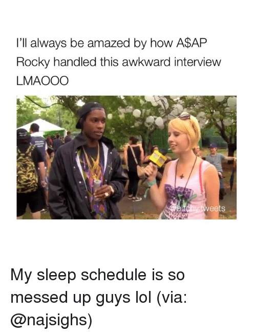 A$AP Rocky: I'll always be amazed by how A$AP  Rocky handled this awkward interview  LMAOOO  ts My sleep schedule is so messed up guys lol (via: @najsighs)