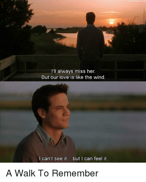 a walk to remember: I'll always miss her.  But our love is like the wind  can't see it... but I can feel it. A Walk To Remember