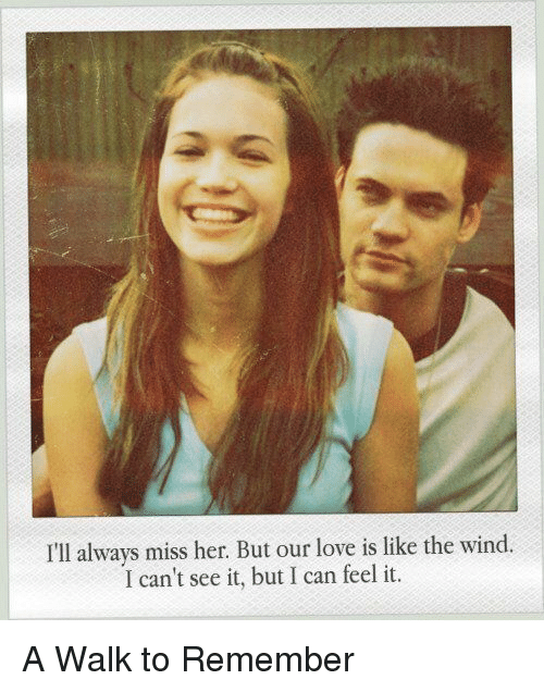 a walk to remember: I'll always miss her But our love is like the wind.  I can't see it, but I can feel it. A Walk to Remember