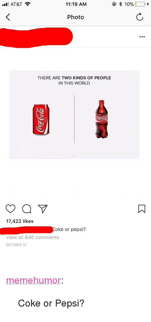"""Tumblr, Pepsi, and At&t: ill AT&T  11:19 AM  Photo  .e  THERE ARE TWO KINDS OF PEOPLE  IN THIS WORL  ㄇ  17,422 likes  oke or pepsi?  View all 846 comments  OCTOBER 31 <p><a href=""""http://memehumor.net/post/167675776983/coke-or-pepsi"""" class=""""tumblr_blog"""">memehumor</a>:</p>  <blockquote><p>Coke or Pepsi?</p></blockquote>"""