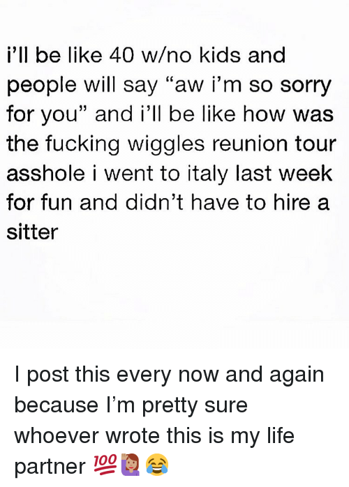 "Be Like, Fucking, and Life: i'll be like 40 w/no kids and  people will say ""aw iI'm so sorry  for you"" and i'll be like how was  the fucking wiggles reunion tour  asshole i went to italy last week  for fun and didn't have to hire a  sitter I post this every now and again because I'm pretty sure whoever wrote this is my life partner 💯🙋🏽‍♀️😂"