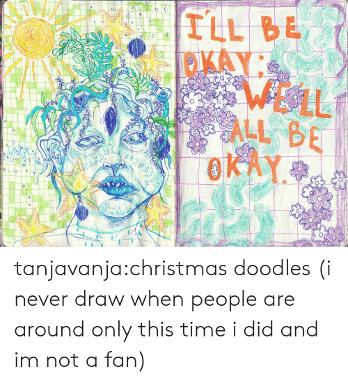 Christmas, Tumblr, and Blog: ILL BE  OKAY  0  WELL  ALL BE  OKA tanjavanja:christmas doodles (i never draw when people are around only this time i did and im not a fan)