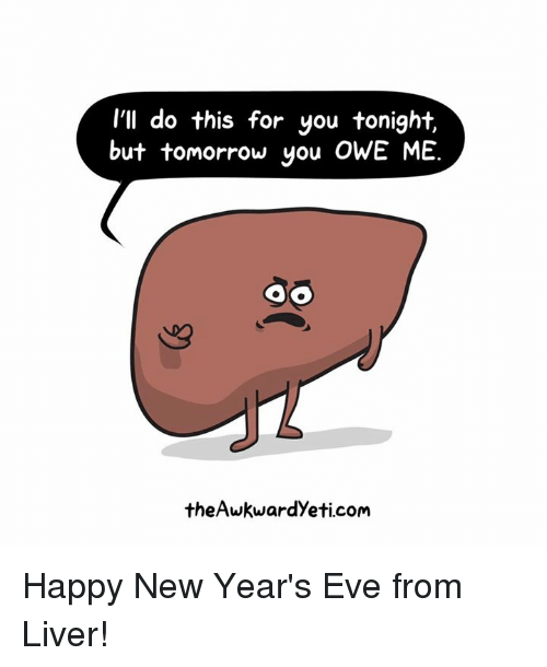 happy new years eve: I'll do this for you tonight.  but tomorrow you OWE ME.  oo  the Awkwardyeti.com Happy New Year's Eve from Liver!