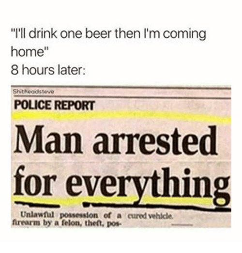 "Beer, Dank, and Police: ""I'll drink one beer then l'm coming  home""  8 hours later  Shitheadsteve  POLICE REPORT  Man arrested  for everything  Unlawful possession of a cured vehlcle  frearm by a felon, thet, pos"