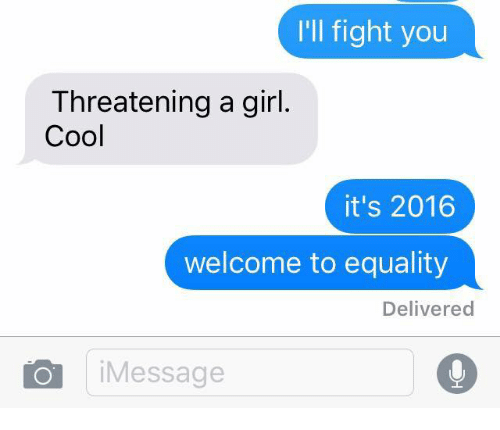 Ill Fight You: I'll fight you  Threatening a girl  Cool  it's 2016  welcome to equality  Delivered  iMessage