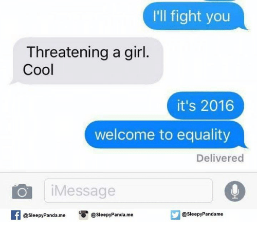 Ill Fight You: I'll fight you  Threatening a girl.  Cool  it's 2016  welcome to equality  Delivered  O Message  @sleepy Pandame  O @sleepy Panda.me  @Sleepy Panda. me