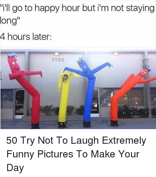 "Funny, Happy, and Pictures: ""ill go to happy hour but i'm not staying  long""  4 hours later:  7703 50 Try Not To Laugh Extremely Funny Pictures To Make Your Day"