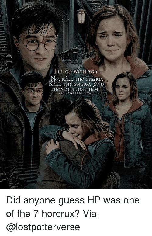 horcrux: ILL GO WITH You.  No, KiLL THe sNake.  KiLL THe sNake, aND  HeN iT's JusT HiM!N  LOSTPOTTERVERSE Did anyone guess HP was one of the 7 horcrux? Via: @lostpotterverse