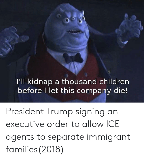 executive order: I'll kidnap a thousand children  before I let this company die! President Trump signing an executive order to allow ICE agents to separate immigrant families(2018)