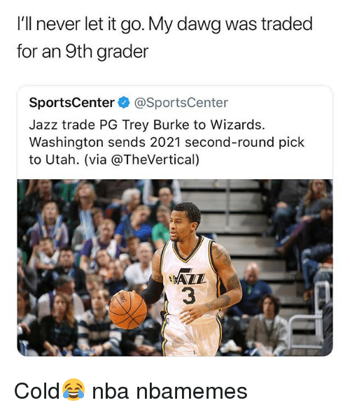 Basketball, Nba, and Sports: I'll never let it go. My dawg was traded  for an 9th grader  SportsCenter @SportsCenter  Jazz trade PG Trey Burke to Wizards.  Washington sends 2021 second-round pick  to Utah. (via @TheVertical)  AZZ  3 Cold😂 nba nbamemes
