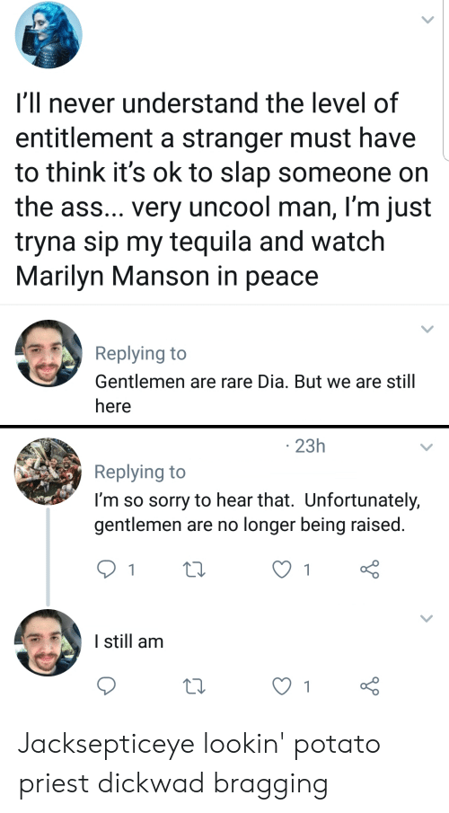 Ass, Marilyn Manson, and Sorry: I'll never understand the level of  entitlement a stranger must have  to think it's ok to slap someone on  the ass... very uncool man, I'm just  tryna sip my tequila and watch  Marilyn Manson in peace  Replying to  Gentlemen are rare Dia. But we are still  here  23h  Replying to  I'm so sorry to hear that. Unfortunately,  gentlemen are no longer being raised.  1  1  I still am  1 Jacksepticeye lookin' potato priest dickwad bragging