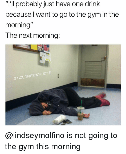 "One Drink: ""I'll probably just have one drink  because l want to go to the gym in the  morning  The next morning:  IG HOEGIVESNOFUCKS @lindseymolfino is not going to the gym this morning"