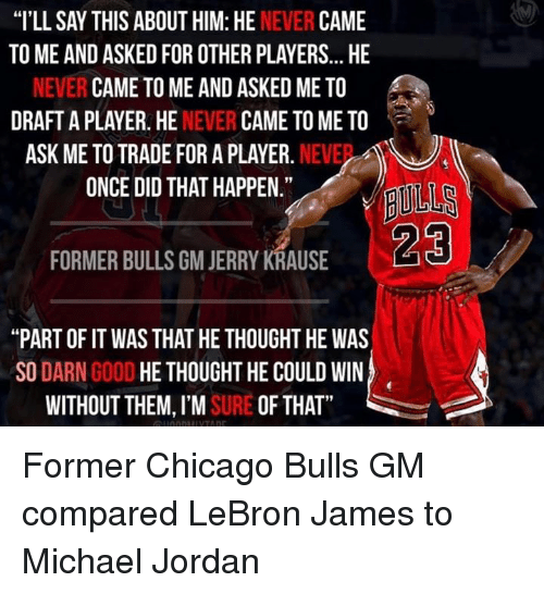 """Chicago Bulls: """"I'LL SAY THIS ABOUT HIM: HE  NEVER  CAME  TO ME AND ASKEDFOR OTHER PLAYERS... HE  NEVER CAME TO ME AND ASKED ME TO  DRAFT A PLAYER. HE  NEVER  CAME TO ME TO  ASK ME TO TRADE FOR A PLAYER.  NEVE  ONCE DID THAT HAPPEN.""""  FORMER BULLS GM JERRY KRAUSE  """"PART OF IT WAS THAT HE THOUGHT HE WAS  SO  DARN  GOOD  HE THOUGHT HE COULD WIN  WITHOUT THEM, I'M  SURE OF THAT Former Chicago Bulls GM compared LeBron James to Michael Jordan"""