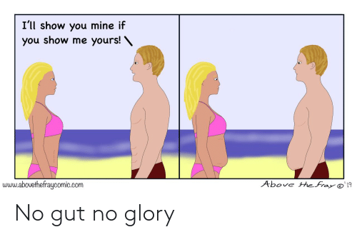 Above: I'll show you mine if  you show me yours! \  Above the fray @'19  www.abovethefraycomic.com No gut no glory