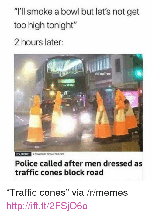 "Memes, Police, and Traffic: ""I'll smoke a bowl but let's not get  too high tonight""  2 hours later:  @TopTree  TV REPORT  2 November 2015 at 1047am  Police called after men dressed as  traffic cones block road <p>""Traffic cones"" via /r/memes <a href=""http://ift.tt/2FSjO6o"">http://ift.tt/2FSjO6o</a></p>"