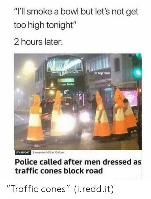 "Police, Traffic, and Too High: ""I'll smoke a bowl but let's not get  too high tonight""  2 hours later:  @TopTree  TV REPORT  2 November 2015 at 1047am  Police called after men dressed as  traffic cones block road ""Traffic cones"" (i.redd.it)"