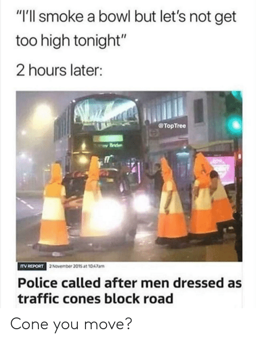 "Too High: ""I'll smoke a bowl but let's not get  too high tonight""  2 hours later:  TopTree  TV REPORT  2November 2015 at 1047am  Police called after men dressed as  traffic cones block road Cone you move?"