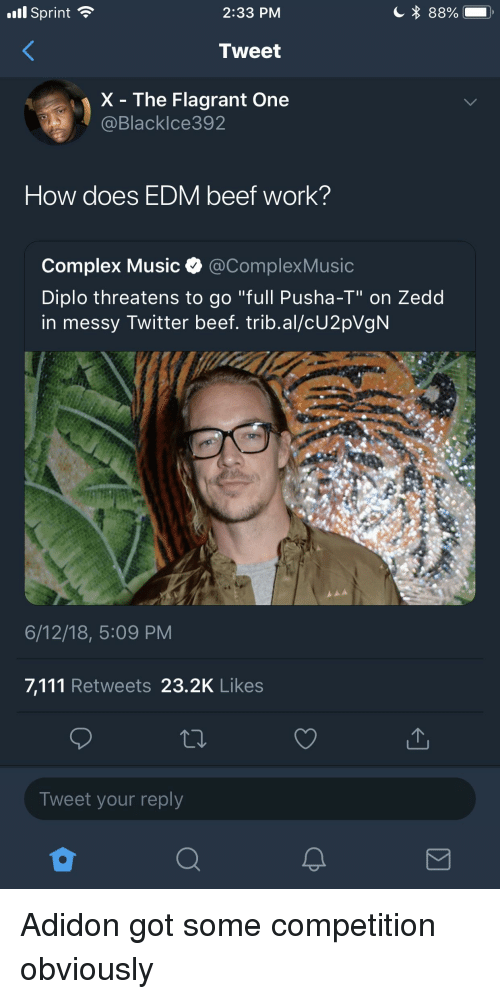 "Beef, Blackpeopletwitter, and Complex: 'ill Sprint  2:33 PM  Tweet  X - The Flagrant One  Blacklce392  How does EDM beef work?  Complex Music e. @ComplexMusic  Diplo threatens to go ""full Pusha-T"" on Zedd  in messy Twitter beef. trib.al/cU2pVgN  6/12/18, 5:09 PM  7,111 Retweets 23.2K Likes  Tweet your reply"