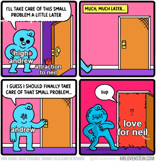 Attraction: ILL TAKE CARE OF THIS SMALL  PROBLEM A LITTLE LATER  MUCH, MUCH LATER...  ghigho  andrew  attraction  to neil  I GUESS I SHOULD FINALLY TAKE  CARE OF THAT SMALL PROBLEM...  sup  P  love  andrew  for neil  @MrLovenstein MRLOVENSTEIN.COM  THIS COMIC MADE POSSIBLE THANKS TO ELIZABETH SCHMID