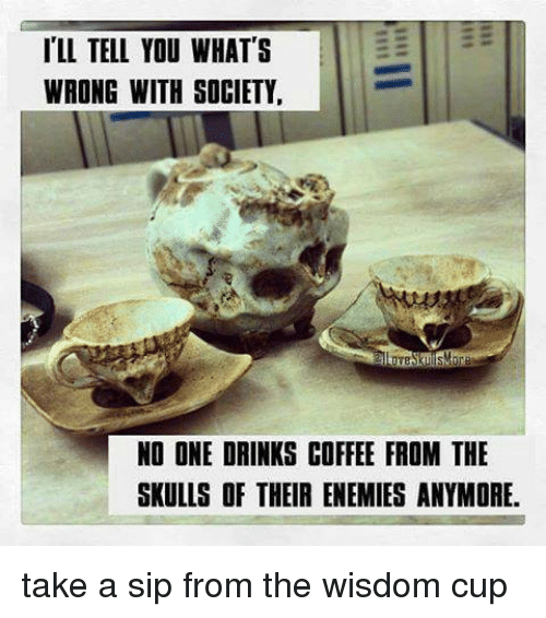 Drinking Coffee: ILL TELL YOU WHAT'S  WRONG WITH SOCIETY  NO ONE DRINKS COFFEE FROM THE  SKULLS OF THEIR ENEMIES ANYMORE. take a sip from the wisdom cup