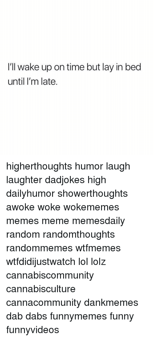 The Dab, Funny, and Lol: I'll wake up on time but lay in bed  until I'm late. higherthoughts humor laugh laughter dadjokes high dailyhumor showerthoughts awoke woke wokememes memes meme memesdaily random randomthoughts randommemes wtfmemes wtfdidijustwatch lol lolz cannabiscommunity cannabisculture cannacommunity dankmemes dab dabs funnymemes funny funnyvideos