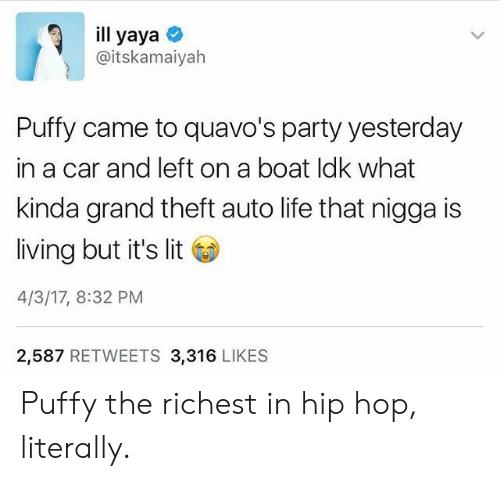 yaya: ill yaya  @itskamaiyah  Puffy came to quavo's party yesterday  in a car and left on a boat ldk what  kinda grand theft auto life that nigga is  living but it's lit  4/3/17, 8:32 PM  2,587 RETWEETS 3,316 LIKES Puffy the richest in hip hop, literally.
