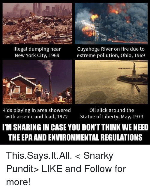 pundit: illegal dumping near  Cuyahoga River on fire due to  New York City, 1969  extreme pollution, Ohio, 1969  Kids playing in area showered  Oil slick around the  with arsenic and lead, 1972 Statue of Liberty, May, 1973  ITM SHARING IN CASE YOU DON'T THINK WE NEED  THE EPA ANDENVIRONMENTAL REGULATIONS This.Says.It.All.  < Snarky Pundit> LIKE and Follow for more!