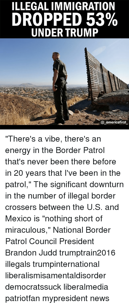 """Energy, Memes, and News: ILLEGALIMMIGRATION  DROPPED 53%  UNDER TRUMP  @ americafirst """"There's a vibe, there's an energy in the Border Patrol that's never been there before in 20 years that I've been in the patrol,"""" The significant downturn in the number of illegal border crossers between the U.S. and Mexico is """"nothing short of miraculous,"""" National Border Patrol Council President Brandon Judd trumptrain2016 illegals trumpinternational liberalismisamentaldisorder democratssuck liberalmedia patriotfan mypresident news"""