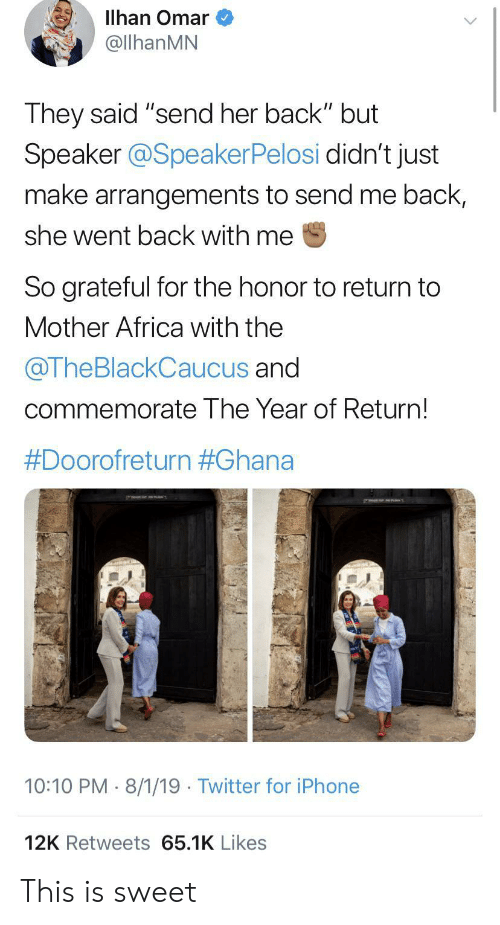 "speaker: Illhan Omar  @llhanMN  They said ""send her back"" but  Speaker @SpeakerPelosi didn't just  make arrangements to send me back,  she went back with me  So grateful for the honor to return to  Mother Africa with the  @TheBlackCaucus and  commemorate The Year of Return!  #Doorofreturn #Ghana  10:10 PM 8/1/19 Twitter for iPhone  12K Retweets 65.1K Likes This is sweet"