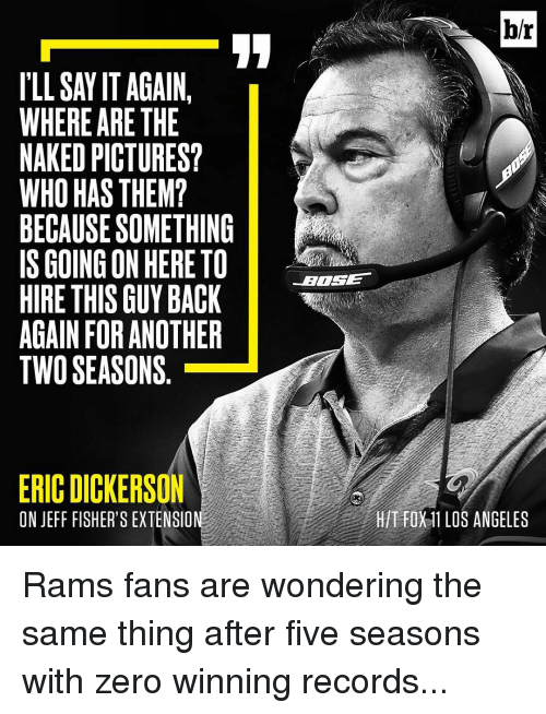 Los Angeles Rams, Sports, and Zero: ILLSAYIT AGAIN  WHERE ARE THE  NAKED PICTURES?  WHO HAS THEM?  BECAUSESOMETHING  IS GOING ON HERETO  HIRE THIS GUY BACK  AGAIN FOR ANOTHER  TWO SEASONS  ERIC DICKERSON  ON JEFF FISHER'S EXTENSION  br  T FOX11 LOS ANGELES Rams fans are wondering the same thing after five seasons with zero winning records...