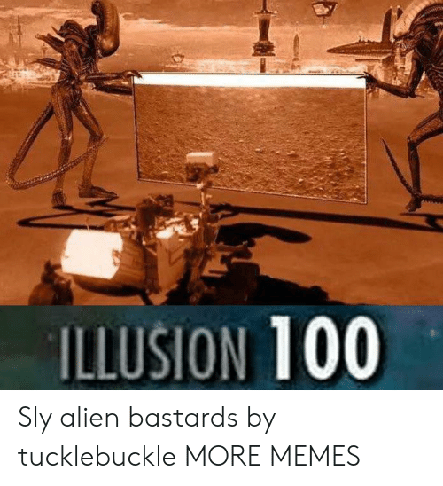 Dank, Memes, and Target: ILLUSION 100 Sly alien bastards by tucklebuckle MORE MEMES
