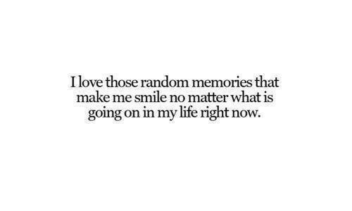 Life, Smile, and What Is: Ilove those random memories that  make me smile no matter what is  going on in my life right now.