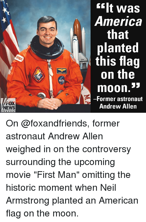 """Neil Armstrong: ilt was  America  that  planted  this flag  on the  USA  moon.""""  -Former astronaut  Andrew Allen  FOX  NEWS  cha n n e l On @foxandfriends, former astronaut Andrew Allen weighed in on the controversy surrounding the upcoming movie """"First Man"""" omitting the historic moment when Neil Armstrong planted an American flag on the moon."""