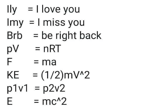 1 2: Ily =  Imy = I miss you  Brb = be right back  pV  | love you  %3D  = nRT  = ma  = (1/2)mV^2  p1v1 = p2v2  = mc^2  KE  %3D