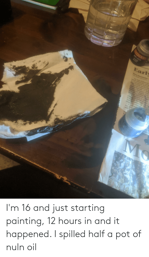 painting: I'm 16 and just starting painting, 12 hours in and it happened. I spilled half a pot of nuln oil