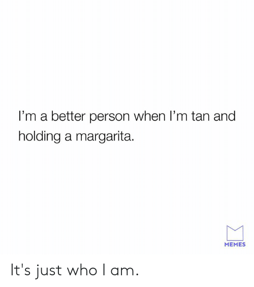 Dank, Memes, and 🤖: I'm a better person when I'm tan and  holding a margarita.  MEMES It's just who I am.