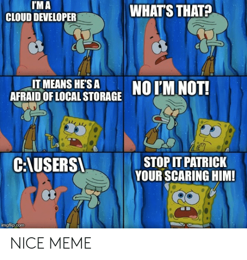 Whats That: I'M A  CLOUD DEVELOPER  WHAT'S THAT?  IT MEANS HE'S A  AFRAID OF LOCAL STORAGE  NO IM NOT!  C:AUSERS  STOP IT PATRICK  YOUR SCARING HIM!  imgflip.com NICE MEME