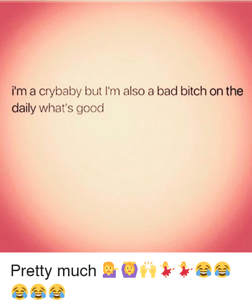 crying babies: i'm a cry baby but I'm also a bad bitch on the  daily what's good Pretty much 💁🙆🙌💃💃😂😂😂😂😂