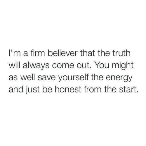 Energy, Relationships, and Truth: I'm a firm believer that the truth  will always come out. You might  as well save yourself the energy  and just be honest from the start.