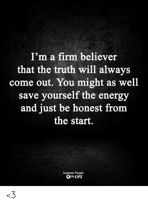 might as well: I'm a firm believer  that the truth will always  come out. You might as well  save yourself the energy  and just be honest from  the start.  Lessons Taught  By LIFE <3
