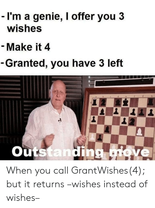 genie: - I'm a genie, I offer you 3  wishes  - Make it 4  -Granted, you have 3 left  20  Outstanding move  3 When you call GrantWishes(4); but it returns –wishes instead of wishes–