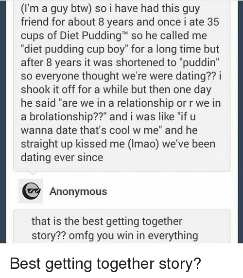 "Dating, Anonymous, and Best: (I'm a guy btw) so i have had this guy  friend for about 8 years and once i ate 35  cups of Diet PuddingT so he called me  ""diet pudding cup boy"" for a long time but  after 8 years it was shortened to ""puddin""  so everyone thought we're were dating?? i  shook it off for a while but then one day  he said ""are we in a relationship or r we in  a brolationship??"" and i was like ""if u  wanna date that's cool w me"" and he  straight up kissed me (Imao) we've been  dating ever since  Anonymous  that is the best getting together  story?? omfg you win in everything Best getting together story?"